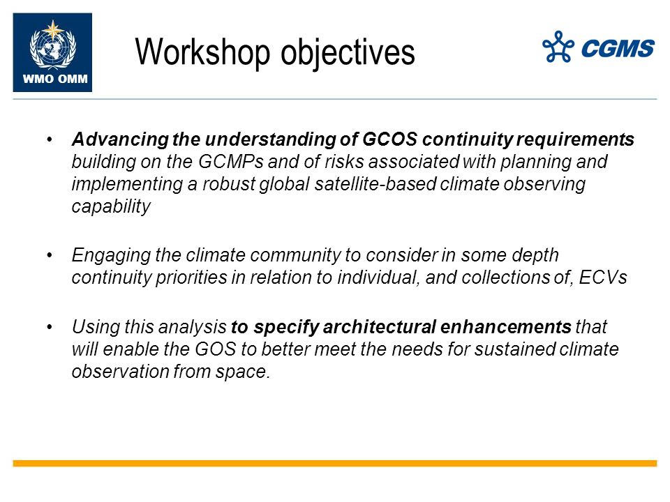 WMO OMM Workshop objectives Advancing the understanding of GCOS continuity requirements building on the GCMPs and of risks associated with planning and implementing a robust global satellite-based climate observing capability Engaging the climate community to consider in some depth continuity priorities in relation to individual, and collections of, ECVs Using this analysis to specify architectural enhancements that will enable the GOS to better meet the needs for sustained climate observation from space.