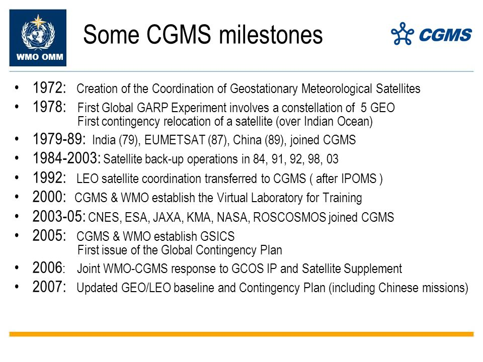 Some CGMS milestones 1972: Creation of the Coordination of Geostationary Meteorological Satellites 1978: First Global GARP Experiment involves a constellation of 5 GEO First contingency relocation of a satellite (over Indian Ocean) : India (79), EUMETSAT (87), China (89), joined CGMS : Satellite back-up operations in 84, 91, 92, 98, : LEO satellite coordination transferred to CGMS ( after IPOMS ) 2000: CGMS & WMO establish the Virtual Laboratory for Training : CNES, ESA, JAXA, KMA, NASA, ROSCOSMOS joined CGMS 2005: CGMS & WMO establish GSICS First issue of the Global Contingency Plan 2006 : Joint WMO-CGMS response to GCOS IP and Satellite Supplement 2007: Updated GEO/LEO baseline and Contingency Plan (including Chinese missions)