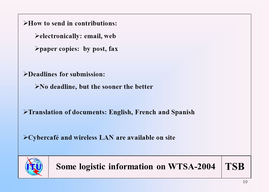 TSB 10 How to send in contributions: electronically: email, web paper copies: by post, fax Deadlines for submission: No deadline, but the sooner the better Translation of documents: English, French and Spanish Cybercafé and wireless LAN are available on site Some logistic information on WTSA-2004