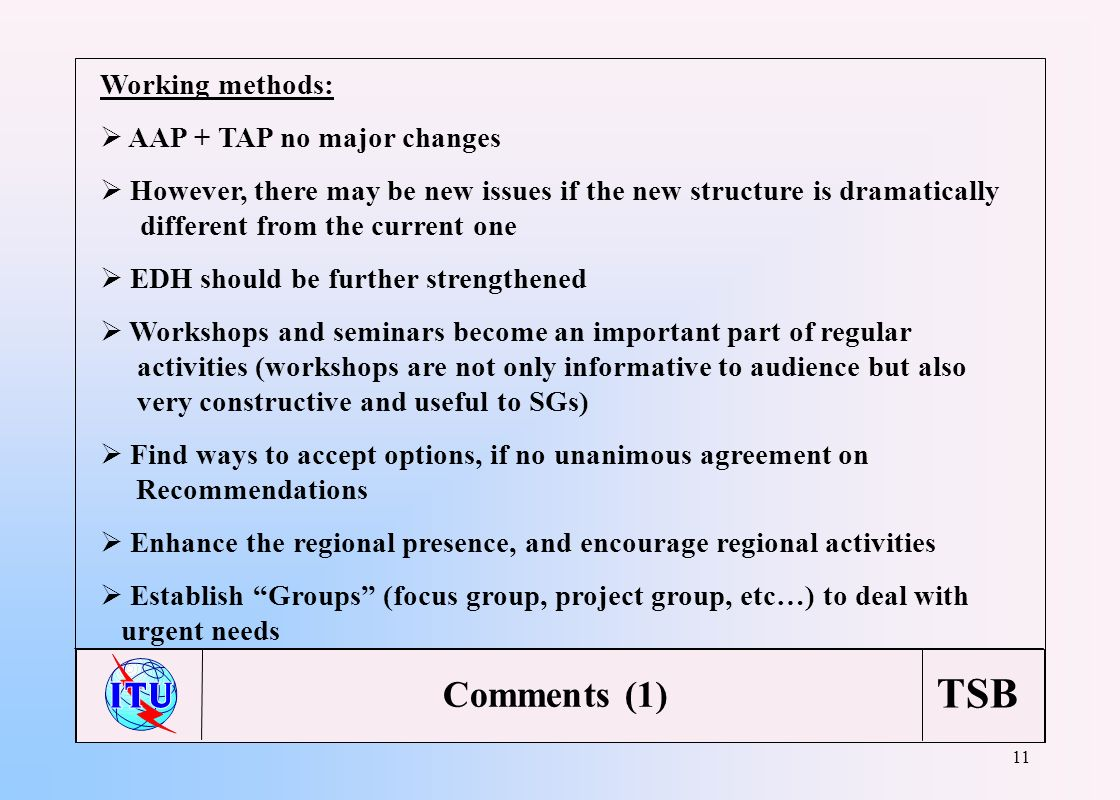 TSB 11 Working methods: AAP + TAP no major changes However, there may be new issues if the new structure is dramatically different from the current one EDH should be further strengthened Workshops and seminars become an important part of regular activities (workshops are not only informative to audience but also very constructive and useful to SGs) Find ways to accept options, if no unanimous agreement on Recommendations Enhance the regional presence, and encourage regional activities Establish Groups (focus group, project group, etc…) to deal with urgent needs Comments (1)
