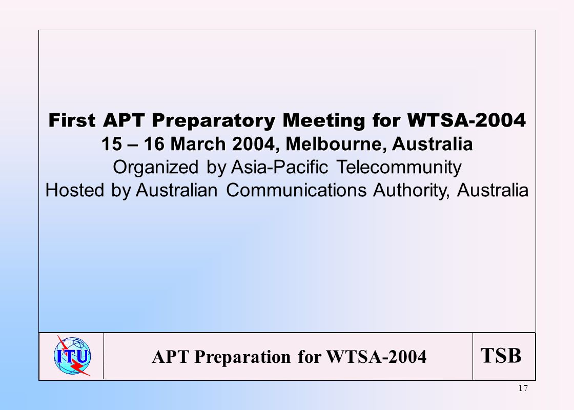 TSB 17 First APT Preparatory Meeting for WTSA-2004 15 – 16 March 2004, Melbourne, Australia Organized by Asia-Pacific Telecommunity Hosted by Australian Communications Authority, Australia APT Preparation for WTSA-2004