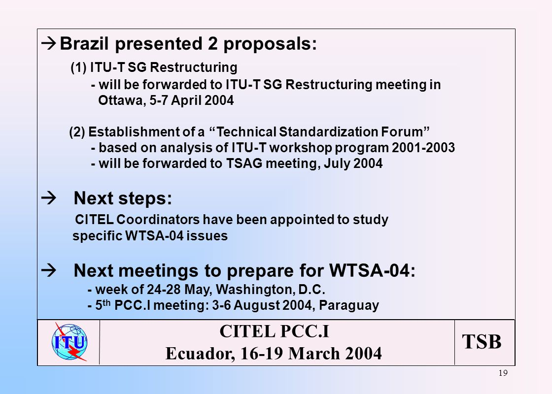TSB 19 CITEL PCC.I Ecuador, 16-19 March 2004 à Brazil presented 2 proposals: (1) ITU-T SG Restructuring - will be forwarded to ITU-T SG Restructuring meeting in Ottawa, 5-7 April 2004 (2) Establishment of a Technical Standardization Forum - based on analysis of ITU-T workshop program 2001-2003 - will be forwarded to TSAG meeting, July 2004 Next steps: CITEL Coordinators have been appointed to study specific WTSA-04 issues Next meetings to prepare for WTSA-04: - week of 24-28 May, Washington, D.C.