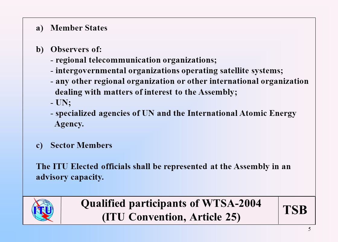 TSB 5 Qualified participants of WTSA-2004 (ITU Convention, Article 25) a)Member States b)Observers of: - regional telecommunication organizations; - intergovernmental organizations operating satellite systems; - any other regional organization or other international organization dealing with matters of interest to the Assembly; - UN; - specialized agencies of UN and the International Atomic Energy Agency.