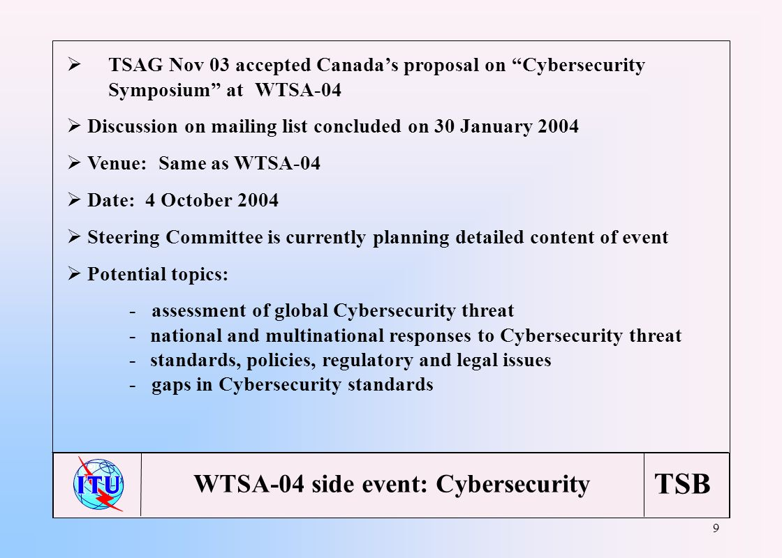 TSB 9 TSAG Nov 03 accepted Canadas proposal on Cybersecurity Symposium at WTSA-04 Discussion on mailing list concluded on 30 January 2004 Venue: Same as WTSA-04 Date: 4 October 2004 Steering Committee is currently planning detailed content of event Potential topics: - assessment of global Cybersecurity threat -national and multinational responses to Cybersecurity threat -standards, policies, regulatory and legal issues - gaps in Cybersecurity standards WTSA-04 side event: Cybersecurity