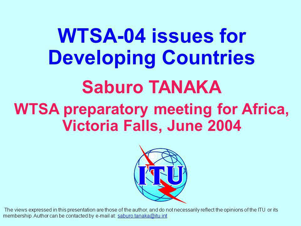 WTSA-04 issues for Developing Countries Saburo TANAKA WTSA preparatory meeting for Africa, Victoria Falls, June 2004 The views expressed in this presentation are those of the author, and do not necessarily reflect the opinions of the ITU or its membership.