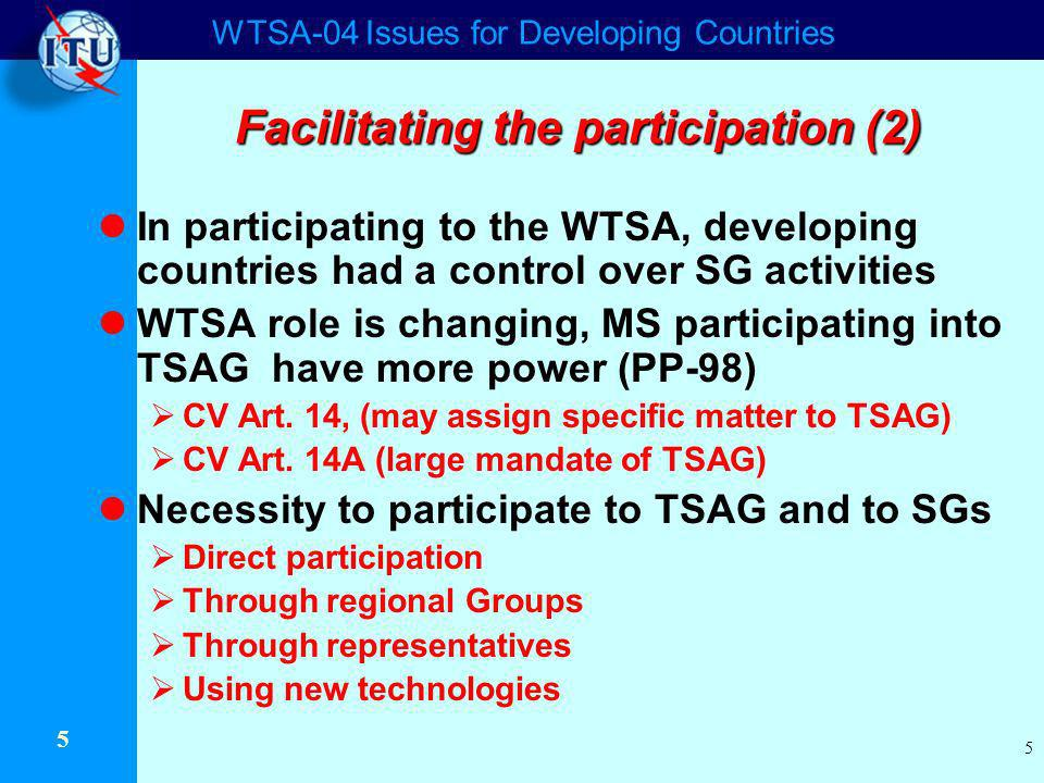 WTSA-04 Issues for Developing Countries 5 5 Facilitating the participation (2) In participating to the WTSA, developing countries had a control over SG activities WTSA role is changing, MS participating into TSAG have more power (PP-98) CV Art.