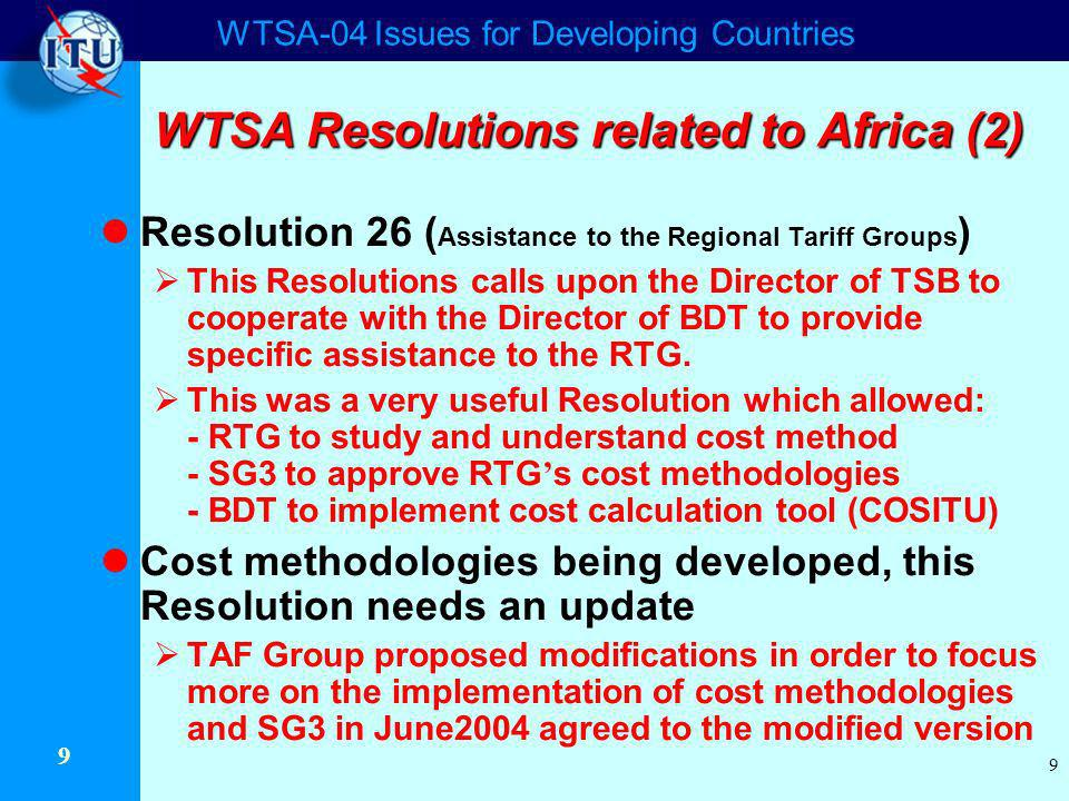 WTSA-04 Issues for Developing Countries 9 9 WTSA Resolutions related to Africa (2) Resolution 26 ( Assistance to the Regional Tariff Groups ) This Resolutions calls upon the Director of TSB to cooperate with the Director of BDT to provide specific assistance to the RTG.