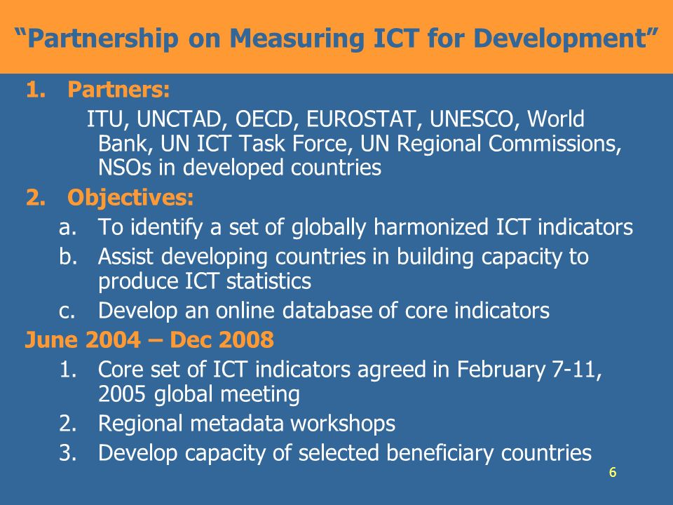 6 Partnership on Measuring ICT for Development 1.Partners: ITU, UNCTAD, OECD, EUROSTAT, UNESCO, World Bank, UN ICT Task Force, UN Regional Commissions, NSOs in developed countries 2.Objectives: a.To identify a set of globally harmonized ICT indicators b.Assist developing countries in building capacity to produce ICT statistics c.Develop an online database of core indicators June 2004 – Dec 2008 1.Core set of ICT indicators agreed in February 7-11, 2005 global meeting 2.Regional metadata workshops 3.Develop capacity of selected beneficiary countries