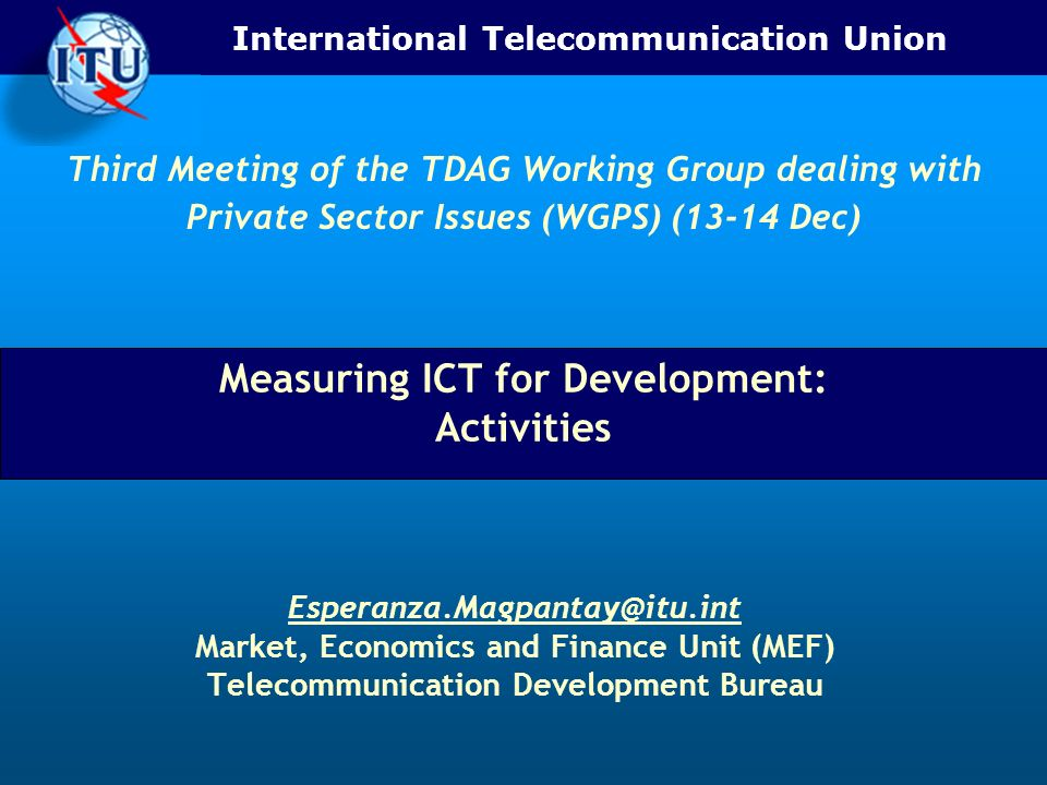 International Telecommunication Union Measuring ICT for Development: Activities Market, Economics and Finance Unit (MEF) Telecommunication Development Bureau Third Meeting of the TDAG Working Group dealing with Private Sector Issues (WGPS) (13-14 Dec)