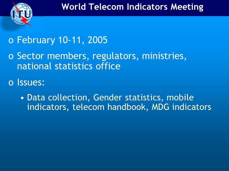 World Telecom Indicators Meeting oFebruary 10-11, 2005 oSector members, regulators, ministries, national statistics office oIssues: Data collection, Gender statistics, mobile indicators, telecom handbook, MDG indicators