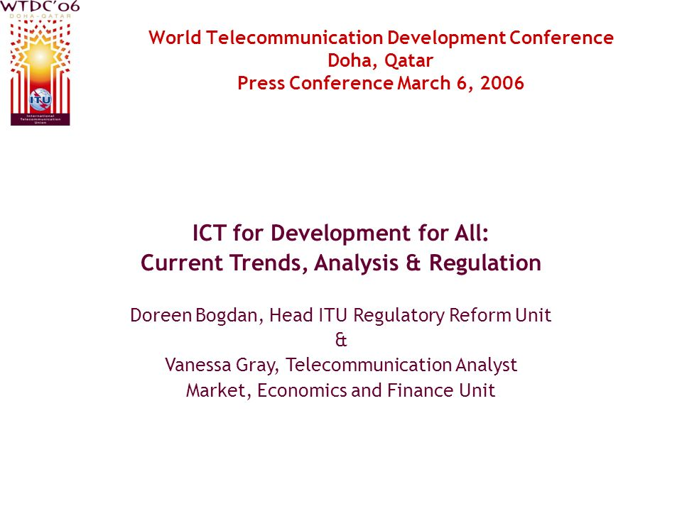 World Telecommunication Development Conference Doha, Qatar Press Conference March 6, 2006 ICT for Development for All: Current Trends, Analysis & Regulation Doreen Bogdan, Head ITU Regulatory Reform Unit & Vanessa Gray, Telecommunication Analyst Market, Economics and Finance Unit