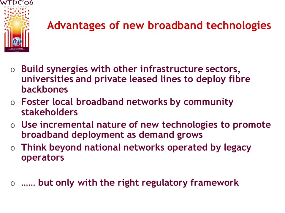 Source: ITU based on submitted regional data Advantages of new broadband technologies o Build synergies with other infrastructure sectors, universities and private leased lines to deploy fibre backbones o Foster local broadband networks by community stakeholders o Use incremental nature of new technologies to promote broadband deployment as demand grows o Think beyond national networks operated by legacy operators o …… but only with the right regulatory framework