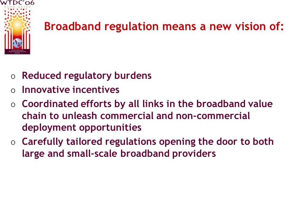 Broadband regulation means a new vision of: o Reduced regulatory burdens o Innovative incentives o Coordinated efforts by all links in the broadband value chain to unleash commercial and non-commercial deployment opportunities o Carefully tailored regulations opening the door to both large and small-scale broadband providers