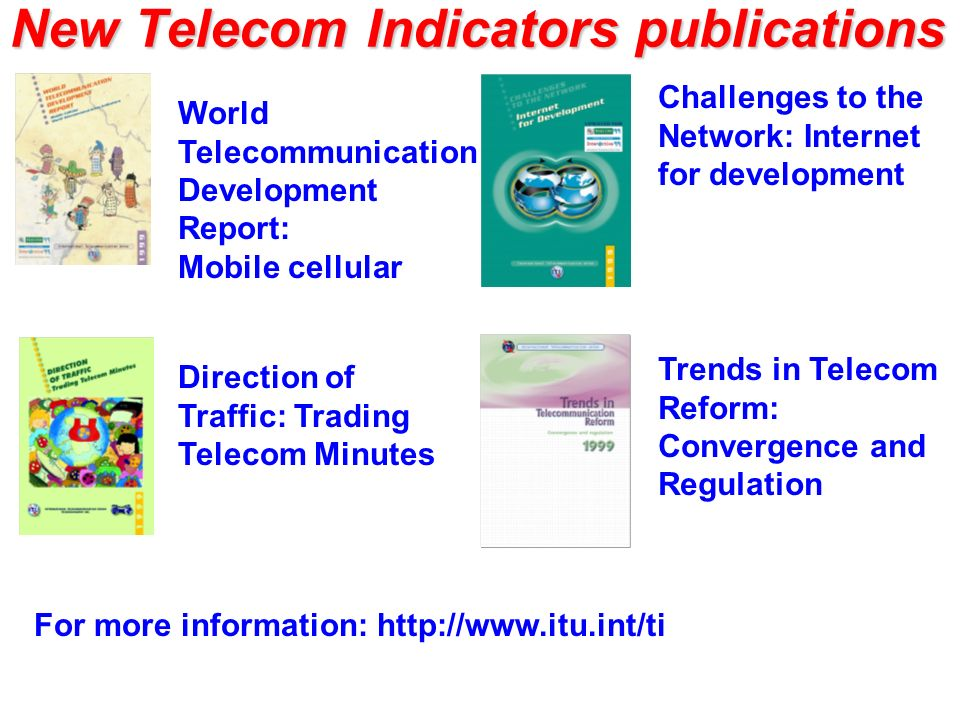 New Telecom Indicators publications World Telecommunication Development Report: Mobile cellular Direction of Traffic: Trading Telecom Minutes Challenges to the Network: Internet for development Trends in Telecom Reform: Convergence and Regulation For more information: http://www.itu.int/ti