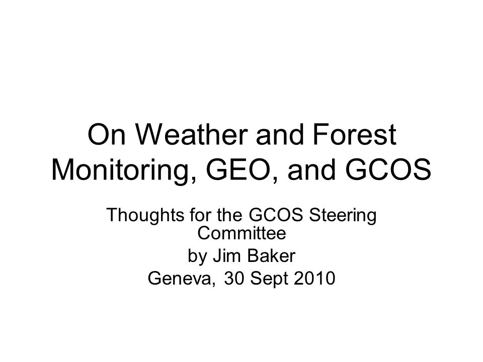 On Weather and Forest Monitoring, GEO, and GCOS Thoughts for the GCOS Steering Committee by Jim Baker Geneva, 30 Sept 2010