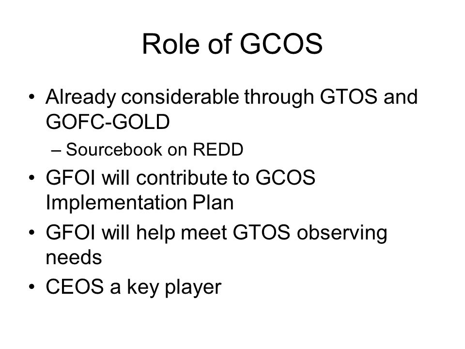 Role of GCOS Already considerable through GTOS and GOFC-GOLD –Sourcebook on REDD GFOI will contribute to GCOS Implementation Plan GFOI will help meet GTOS observing needs CEOS a key player