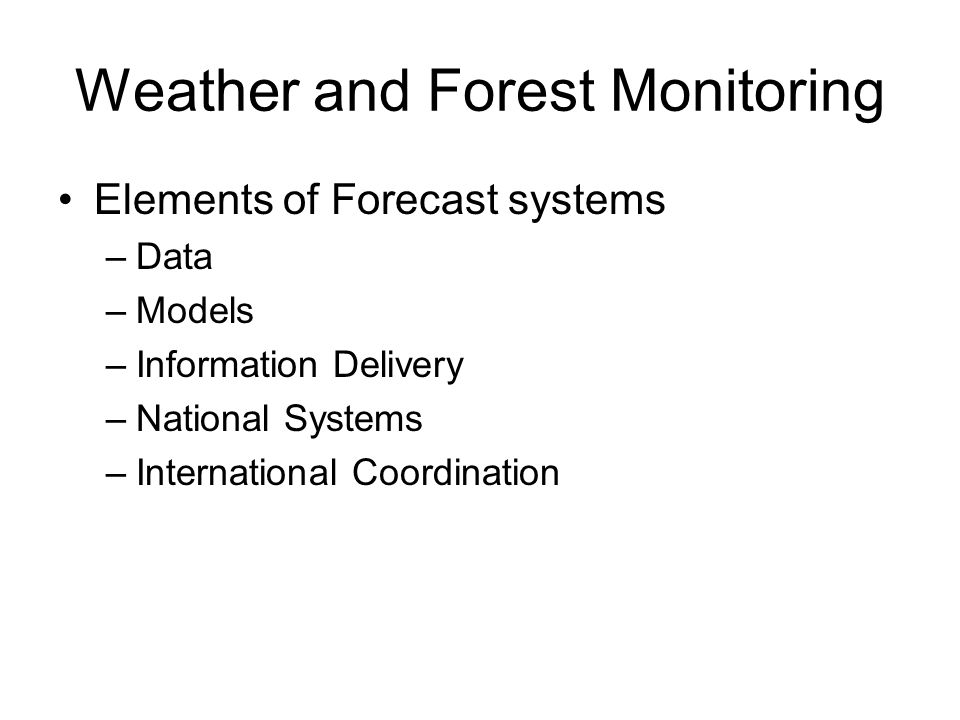 Weather and Forest Monitoring Elements of Forecast systems –Data –Models –Information Delivery –National Systems –International Coordination
