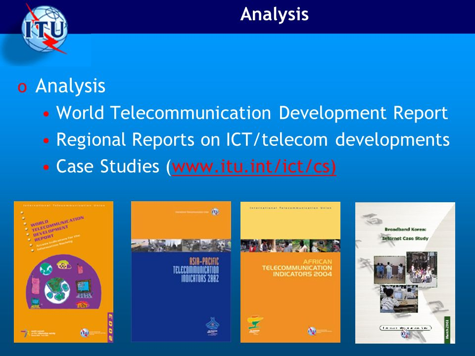 Analysis o Analysis World Telecommunication Development Report Regional Reports on ICT/telecom developments Case Studies (www.itu.int/ict/cs)www.itu.int/ict/cs)