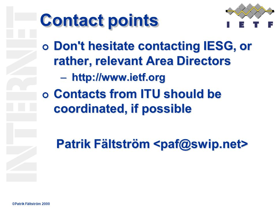 ©Patrik Fältström 2000 Contact points Don t hesitate contacting IESG, or rather, relevant Area Directors Don t hesitate contacting IESG, or rather, relevant Area Directors –http://www.ietf.org Contacts from ITU should be coordinated, if possible Contacts from ITU should be coordinated, if possible Patrik Fältström Patrik Fältström