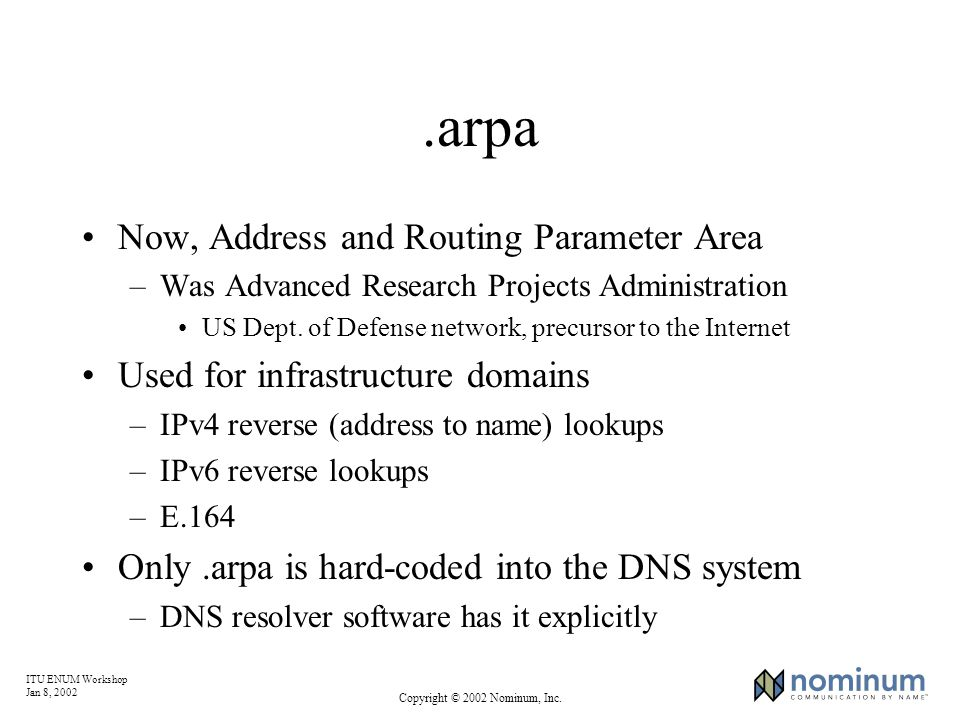 ITU ENUM Workshop Jan 8, 2002 Copyright © 2002 Nominum, Inc..arpa Now, Address and Routing Parameter Area –Was Advanced Research Projects Administration US Dept.