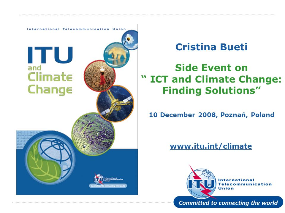International Telecommunication Union www.itu.int/climate Cristina Bueti Side Event on ICT and Climate Change: Finding Solutions 10 December 2008, Poznań, Poland