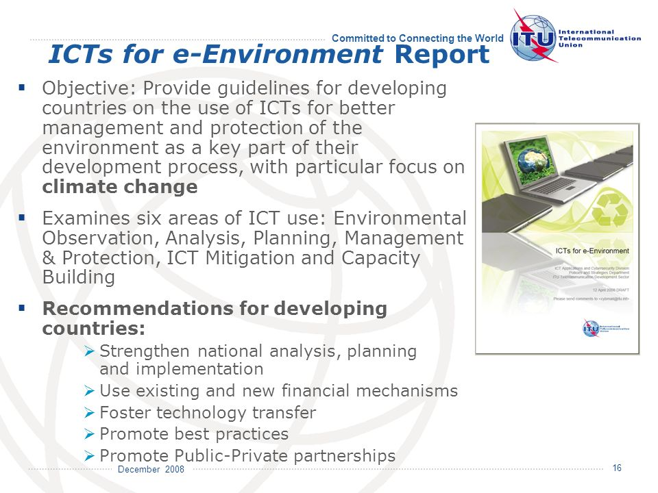 December 2008 Committed to Connecting the World 16 ICTs for e-Environment Report Objective: Provide guidelines for developing countries on the use of ICTs for better management and protection of the environment as a key part of their development process, with particular focus on climate change Examines six areas of ICT use: Environmental Observation, Analysis, Planning, Management & Protection, ICT Mitigation and Capacity Building Recommendations for developing countries: Strengthen national analysis, planning and implementation Use existing and new financial mechanisms Foster technology transfer Promote best practices Promote Public-Private partnerships