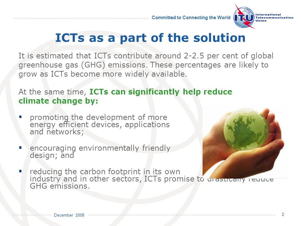 December 2008 Committed to Connecting the World 2 ICTs as a part of the solution It is estimated that ICTs contribute around 2-2.5 per cent of global greenhouse gas (GHG) emissions.