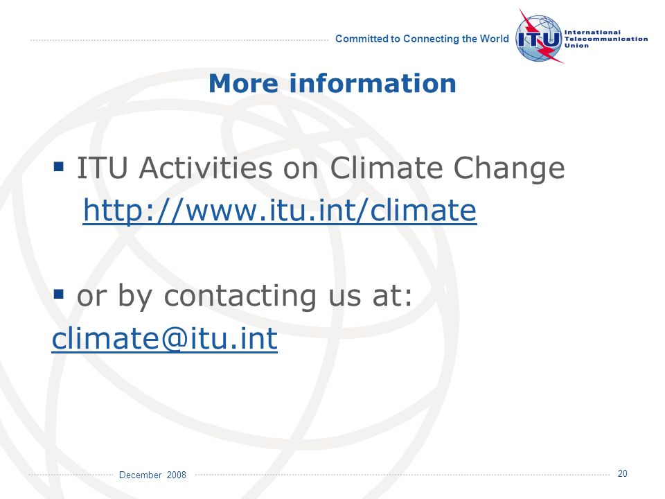 December 2008 Committed to Connecting the World 20 More information ITU Activities on Climate Change http://www.itu.int/climate or by contacting us at: climate@itu.int