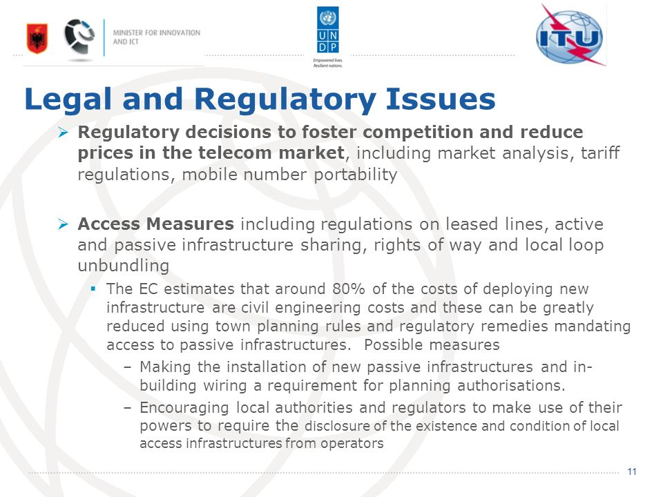 Legal and Regulatory Issues Regulatory decisions to foster competition and reduce prices in the telecom market, including market analysis, tariff regulations, mobile number portability Access Measures including regulations on leased lines, active and passive infrastructure sharing, rights of way and local loop unbundling The EC estimates that around 80% of the costs of deploying new infrastructure are civil engineering costs and these can be greatly reduced using town planning rules and regulatory remedies mandating access to passive infrastructures.