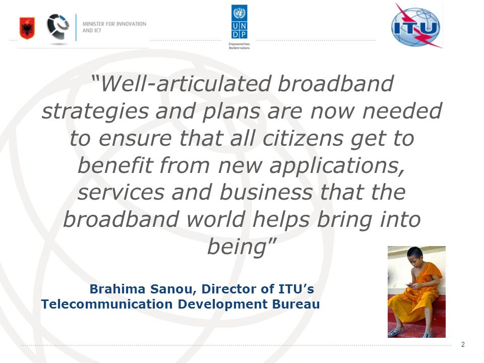 Well-articulated broadband strategies and plans are now needed to ensure that all citizens get to benefit from new applications, services and business that the broadband world helps bring into being Brahima Sanou, Director of ITUs Telecommunication Development Bureau 2