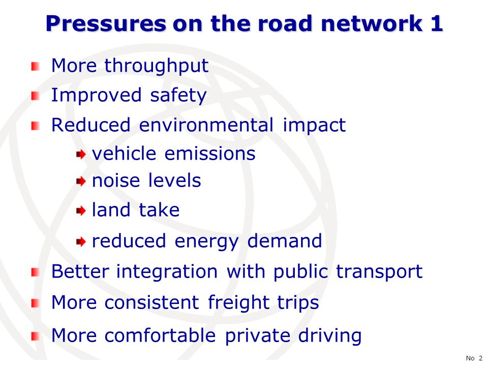 International Telecommunication Union No 2 Pressures on the road network 1 More throughput Improved safety Reduced environmental impact vehicle emissions noise levels land take reduced energy demand Better integration with public transport More consistent freight trips More comfortable private driving