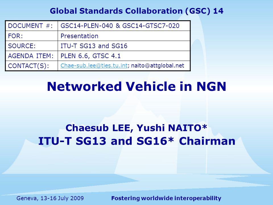 Fostering worldwide interoperabilityGeneva, July 2009 Networked Vehicle in NGN Chaesub LEE, Yushi NAITO* ITU-T SG13 and SG16* Chairman Global Standards Collaboration (GSC) 14 DOCUMENT #:GSC14-PLEN-040 & GSC14-GTSC7-020 FOR:Presentation SOURCE:ITU-T SG13 and SG16 AGENDA ITEM:PLEN 6.6, GTSC 4.1 CONTACT(S):