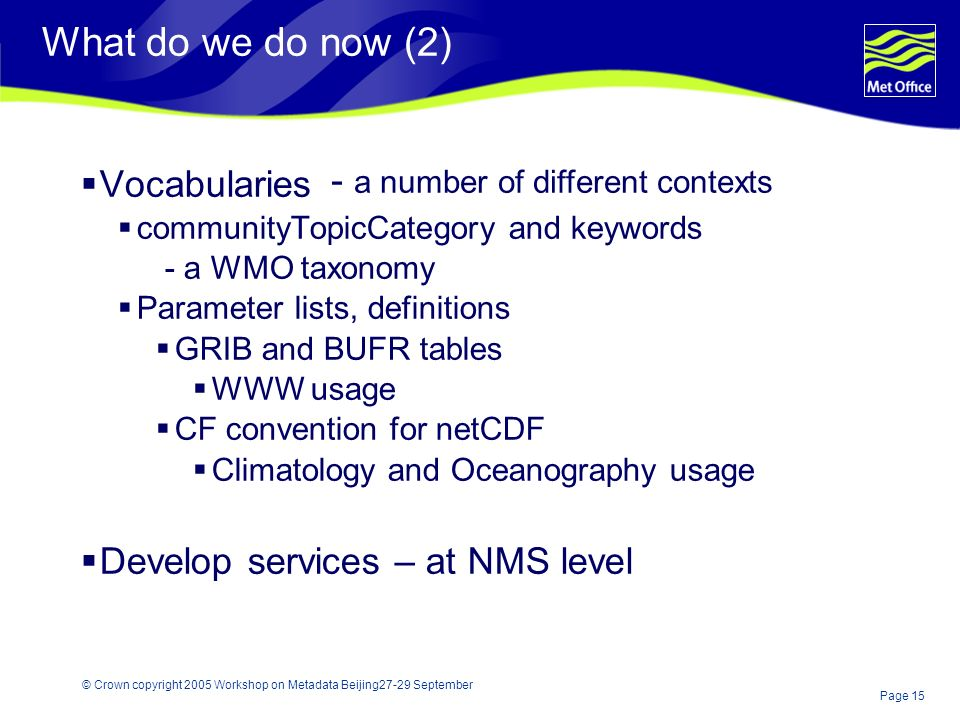Page 15 © Crown copyright 2005 Workshop on Metadata Beijing27-29 September What do we do now (2) Vocabularies communityTopicCategory and keywords - a WMO taxonomy Parameter lists, definitions GRIB and BUFR tables WWW usage CF convention for netCDF Climatology and Oceanography usage Develop services – at NMS level - a number of different contexts