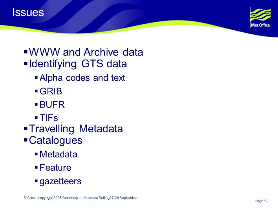 Page 17 © Crown copyright 2005 Workshop on Metadata Beijing27-29 September Issues WWW and Archive data Identifying GTS data Alpha codes and text GRIB BUFR TIFs Travelling Metadata Catalogues Metadata Feature gazetteers