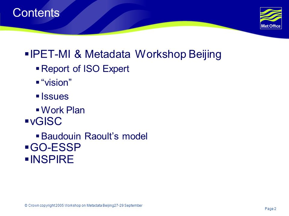 Page 2 © Crown copyright 2005 Workshop on Metadata Beijing27-29 September Contents IPET-MI & Metadata Workshop Beijing Report of ISO Expert vision Issues Work Plan vGISC Baudouin Raoults model GO-ESSP INSPIRE