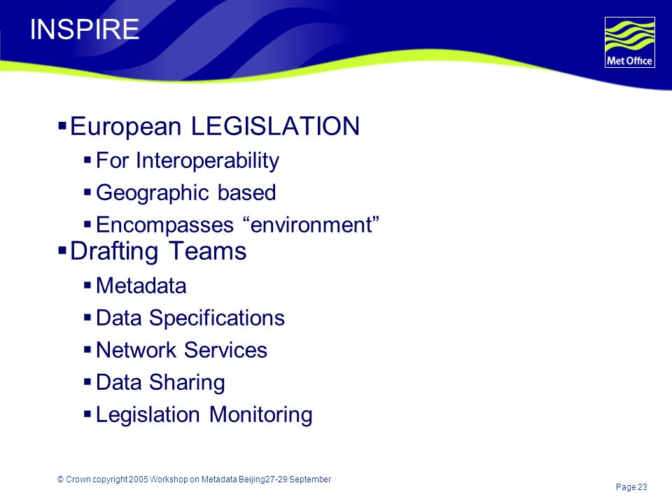 Page 23 © Crown copyright 2005 Workshop on Metadata Beijing27-29 September INSPIRE European LEGISLATION For Interoperability Geographic based Encompasses environment Drafting Teams Metadata Data Specifications Network Services Data Sharing Legislation Monitoring