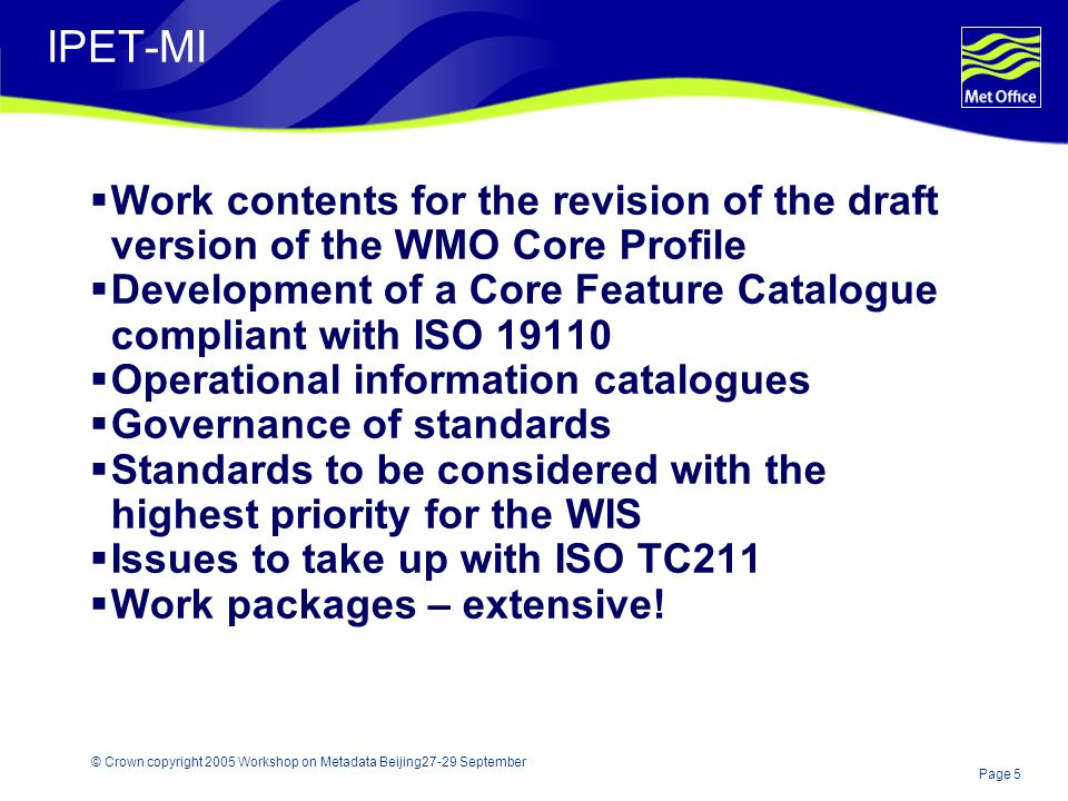 Page 5 © Crown copyright 2005 Workshop on Metadata Beijing27-29 September IPET-MI Work contents for the revision of the draft version of the WMO Core Profile Development of a Core Feature Catalogue compliant with ISO 19110 Operational information catalogues Governance of standards Standards to be considered with the highest priority for the WIS Issues to take up with ISO TC211 Work packages – extensive!