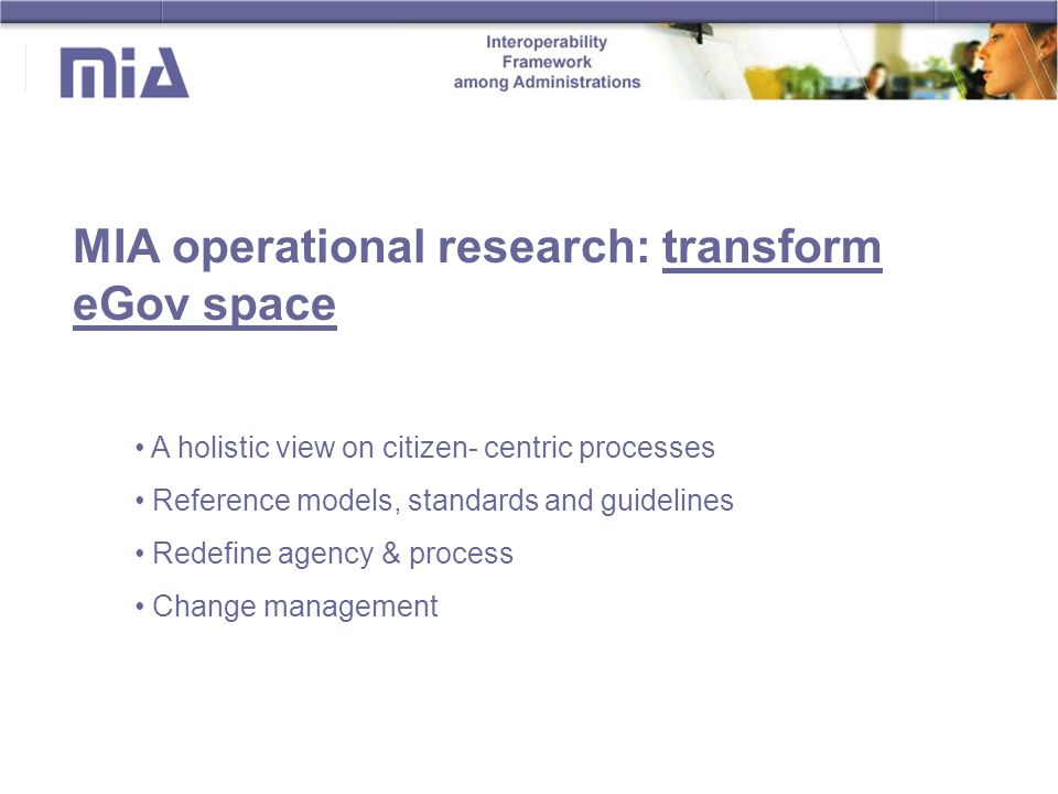A holistic view on citizen- centric processes Reference models, standards and guidelines Redefine agency & process Change management MIA operational research: transform eGov space