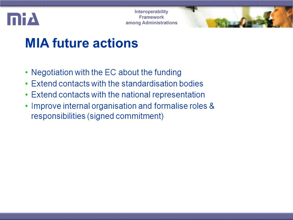 MIA future actions Negotiation with the EC about the funding Extend contacts with the standardisation bodies Extend contacts with the national representation Improve internal organisation and formalise roles & responsibilities (signed commitment)
