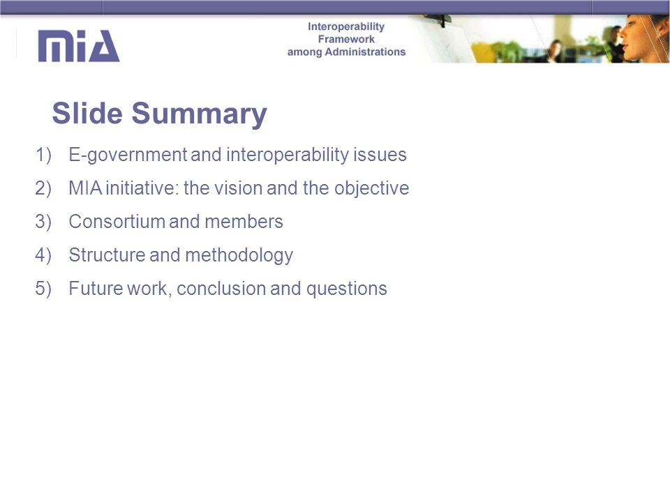 Slide Summary 1)E-government and interoperability issues 2)MIA initiative: the vision and the objective 3)Consortium and members 4)Structure and methodology 5)Future work, conclusion and questions
