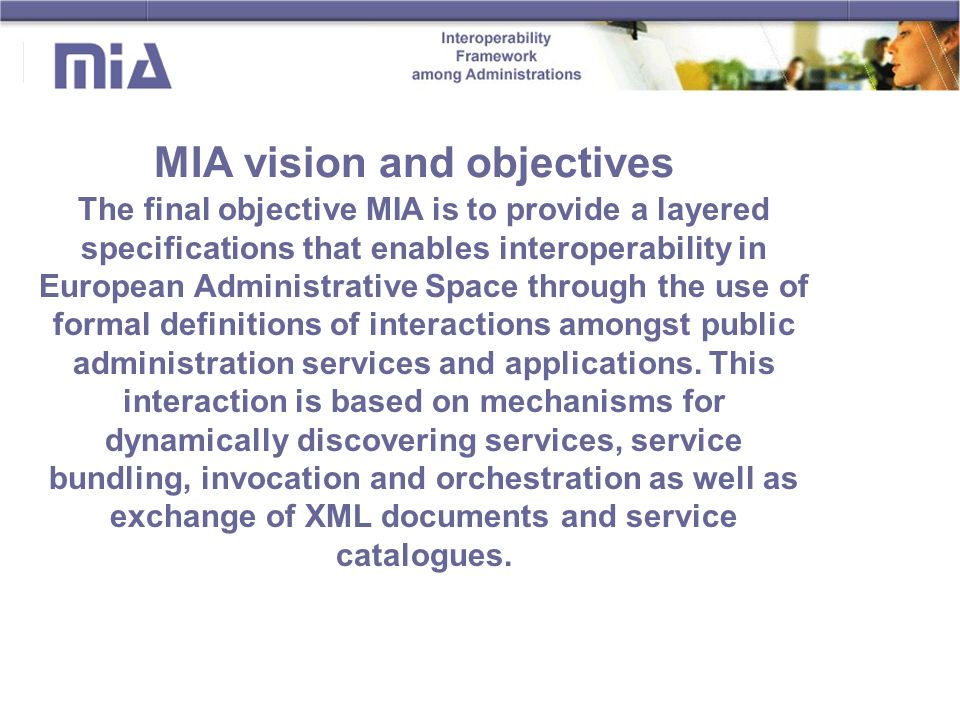 MIA vision and objectives The final objective MIA is to provide a layered specifications that enables interoperability in European Administrative Space through the use of formal definitions of interactions amongst public administration services and applications.