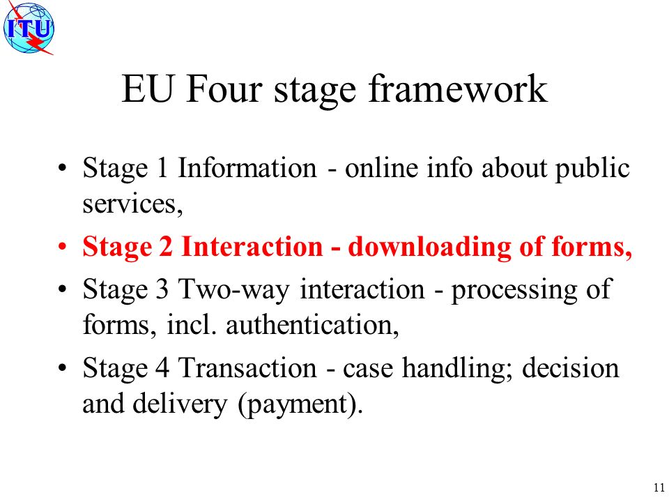 11 EU Four stage framework Stage 1 Information - online info about public services, Stage 2 Interaction - downloading of forms, Stage 3 Two-way interaction - processing of forms, incl.