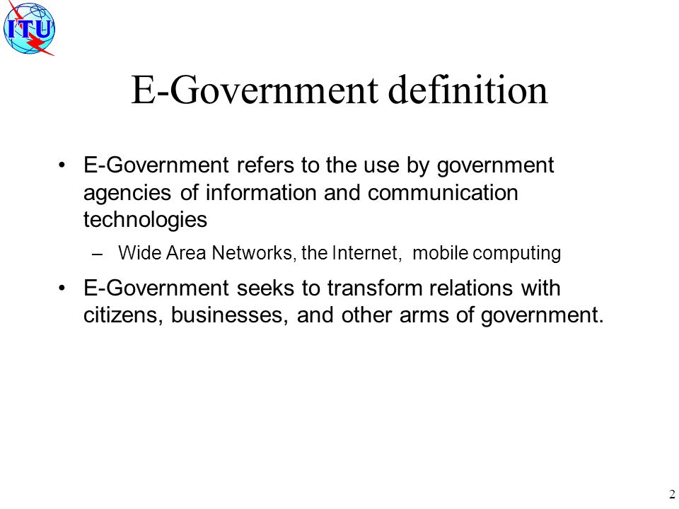 2 E-Government definition E-Government refers to the use by government agencies of information and communication technologies – Wide Area Networks, the Internet, mobile computing E-Government seeks to transform relations with citizens, businesses, and other arms of government.