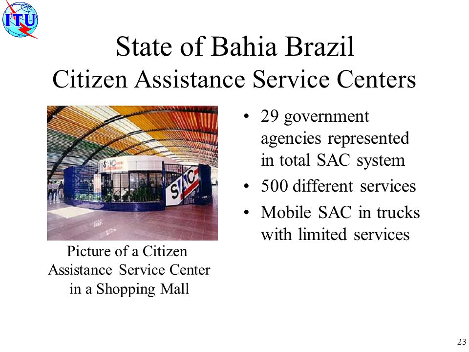 23 State of Bahia Brazil Citizen Assistance Service Centers 29 government agencies represented in total SAC system 500 different services Mobile SAC in trucks with limited services Picture of a Citizen Assistance Service Center in a Shopping Mall