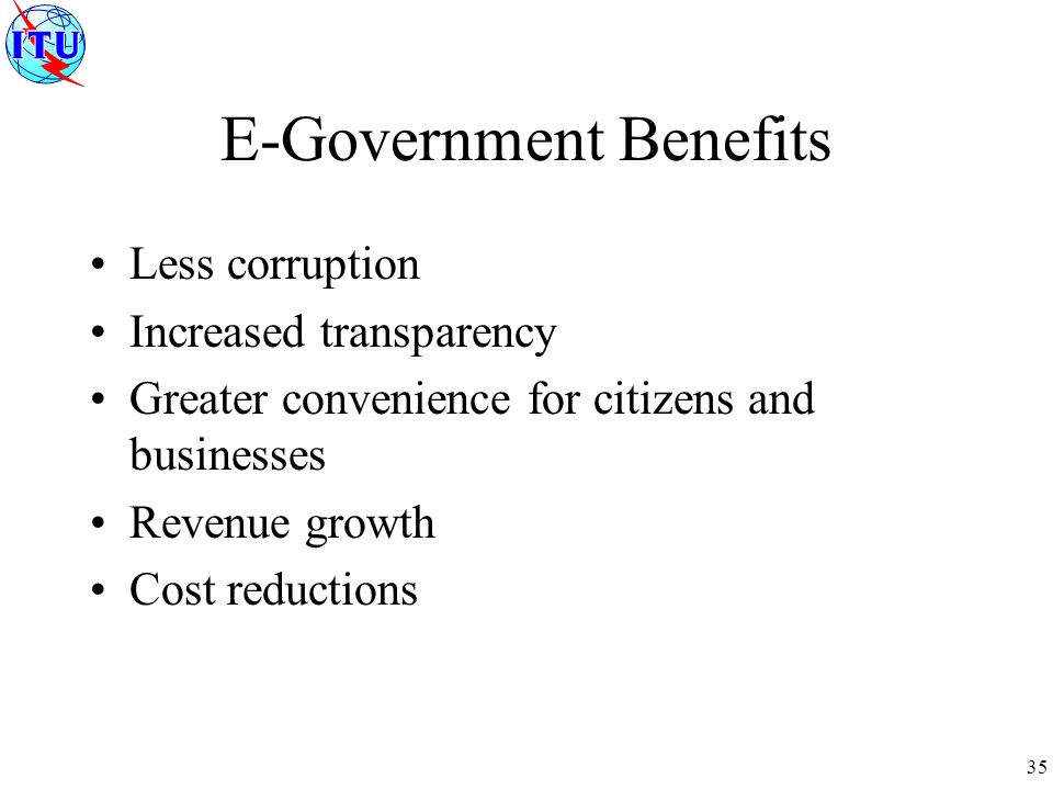 35 E-Government Benefits Less corruption Increased transparency Greater convenience for citizens and businesses Revenue growth Cost reductions