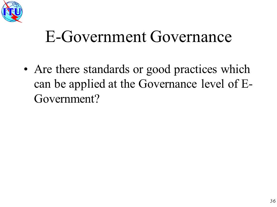 36 E-Government Governance Are there standards or good practices which can be applied at the Governance level of E- Government