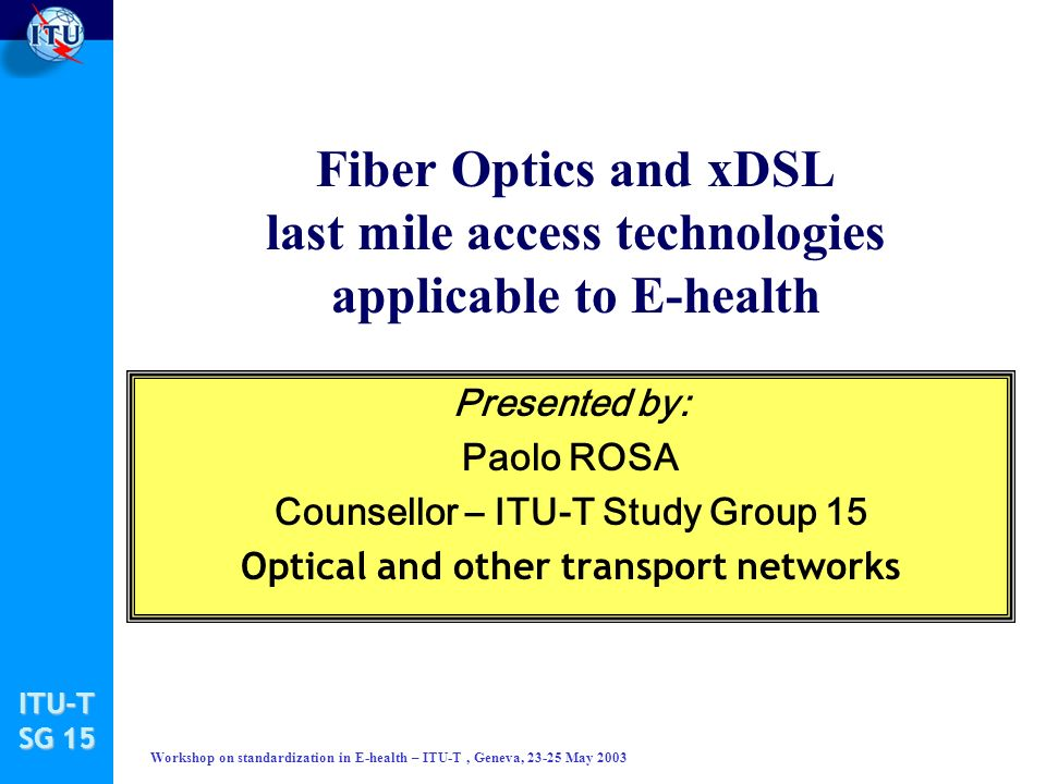 ITU-T SG 15 Workshop on standardization in E-health – ITU-T, Geneva, 23-25 May 2003 Fiber Optics and xDSL last mile access technologies applicable to E-health Presented by: Paolo ROSA Counsellor – ITU-T Study Group 15 Optical and other transport networks