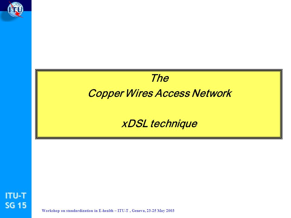ITU-T SG 15 Workshop on standardization in E-health – ITU-T, Geneva, 23-25 May 2003 The Copper Wires Access Network xDSL technique