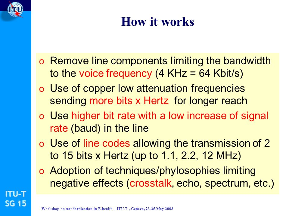 ITU-T SG 15 Workshop on standardization in E-health – ITU-T, Geneva, 23-25 May 2003 How it works o Remove line components limiting the bandwidth to the voice frequency (4 KHz = 64 Kbit/s) o Use of copper low attenuation frequencies sending more bits x Hertz for longer reach o Use higher bit rate with a low increase of signal rate (baud) in the line o Use of line codes allowing the transmission of 2 to 15 bits x Hertz (up to 1.1, 2.2, 12 MHz) o Adoption of techniques/phylosophies limiting negative effects (crosstalk, echo, spectrum, etc.)
