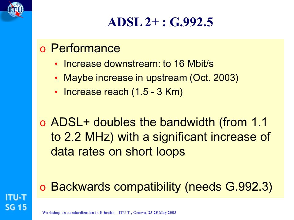 ITU-T SG 15 Workshop on standardization in E-health – ITU-T, Geneva, 23-25 May 2003 ADSL 2+ : G.992.5 o Performance Increase downstream: to 16 Mbit/s Maybe increase in upstream (Oct.